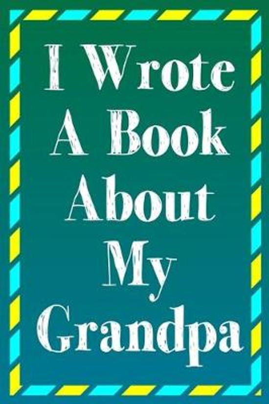 I Wrote A Book About My Grandpa: A Grandpa Appreciation Fill-In-The-Blank Memory Book With Prompts, Drawing Pages, and Story Starters Written And Desi