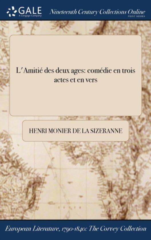L'AmitiÏ&Iquest;&Frac12; Des Deux Ages: ComÏ&Iquest;&Frac12;Die En Trois Actes Et En Vers