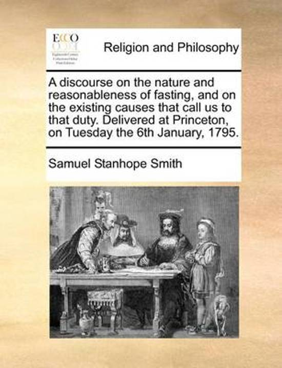 A Discourse on the Nature and Reasonableness of Fasting, and on the Existing Causes That Call Us to That Duty. Delivered at Princeton, on Tuesday the 6th January, 1795