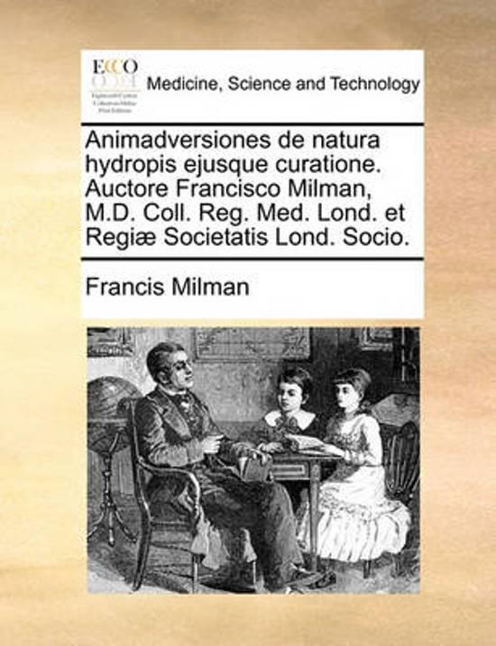 Animadversiones de Natura Hydropis Ejusque Curatione. Auctore Francisco Milman, M.D. Coll. Reg. Med. Lond. Et Regiae Societatis Lond. Socio.