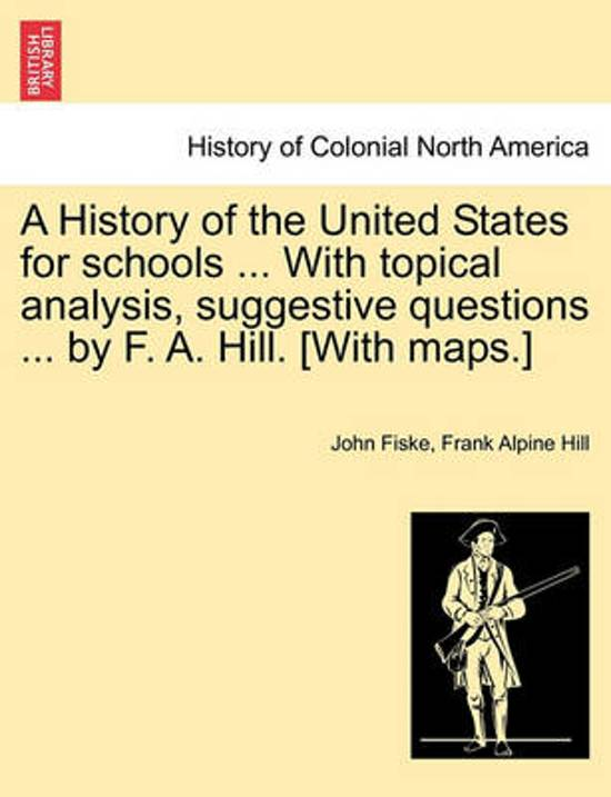 A History of the United States for Schools ... with Topical Analysis, Suggestive Questions ... by F. A. Hill. [with Maps.] Vol. II.