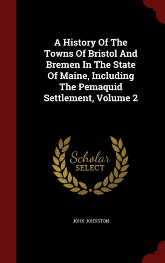 A History of the Towns of Bristol and Bremen in the State of Maine, Including the Pemaquid Settlement; Volume 2