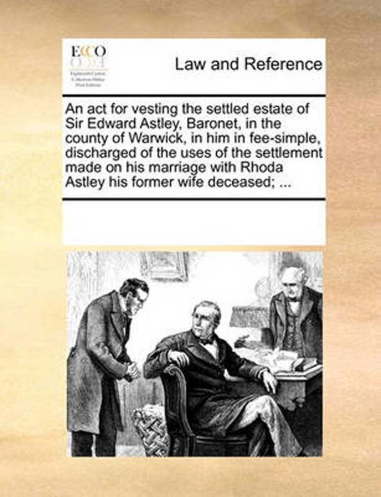 An ACT for Vesting the Settled Estate of Sir Edward Astley, Baronet, in the County of Warwick, in Him in Fee-Simple, Discharged of the Uses of the Settlement Made on His Marriage with Rhoda Astley His Former Wife Deceased;