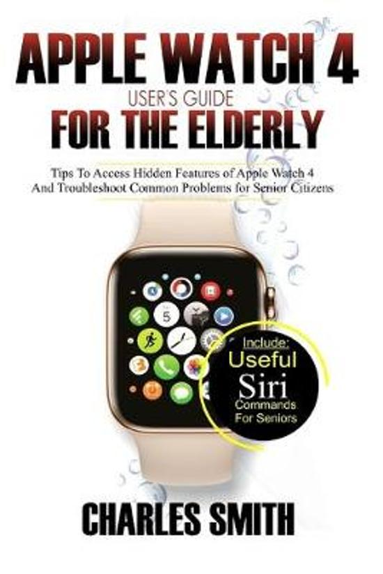 Apple Watch 4 User's Guide For The Elderly: Tips to Access Hidden Features of the Apple Watch 4 and Troubleshooting Common Problems for Senior Citizen