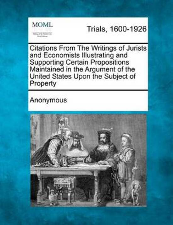 Citations from the Writings of Jurists and Economists Illustrating and Supporting Certain Propositions Maintained in the Argument of the United States Upon the Subject of Property