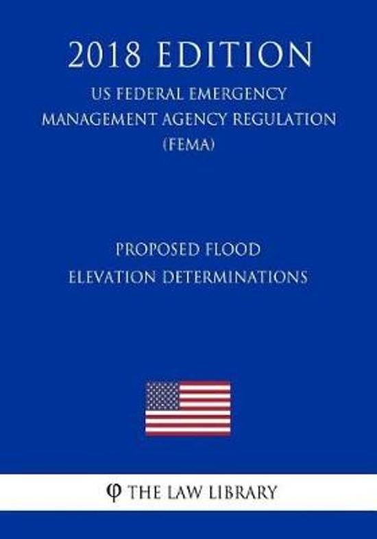 Proposed Flood Elevation Determinations (Us Federal Emergency Management Agency Regulation) (Fema) (2018 Edition)
