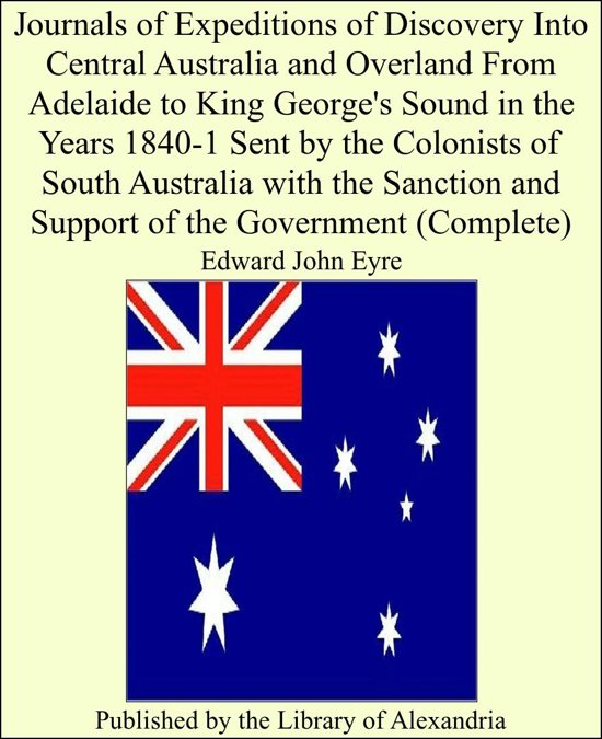 Journals of Expeditions of Discovery Into Central Australia and Overland From Adelaide to King George's Sound in the Years 1840-1 Sent by the Colonists of South Australia With the Sanction and Support of the Government (Complete)