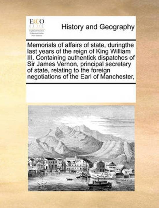 Memorials of Affairs of State, Duringthe Last Years of the Reign of King William III. Containing Authentick Dispatches of Sir James Vernon, Principal Secretary of State, Relating to the Foreign Negotiations of the Earl of Manchester,