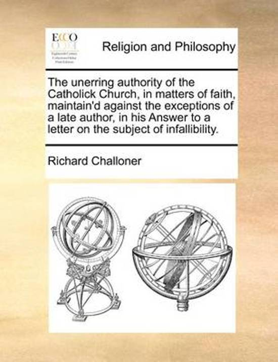 The Unerring Authority of the Catholick Church, in Matters of Faith, Maintain'd Against the Exceptions of a Late Author, in His Answer to a Letter on the Subject of Infallibility