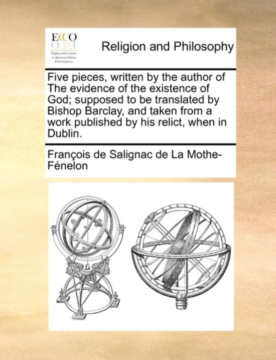 Five Pieces, Written by the Author of the Evidence of the Existence of God; Supposed to Be Translated by Bishop Barclay, and Taken from a Work Published by His Relict, When in Dublin.