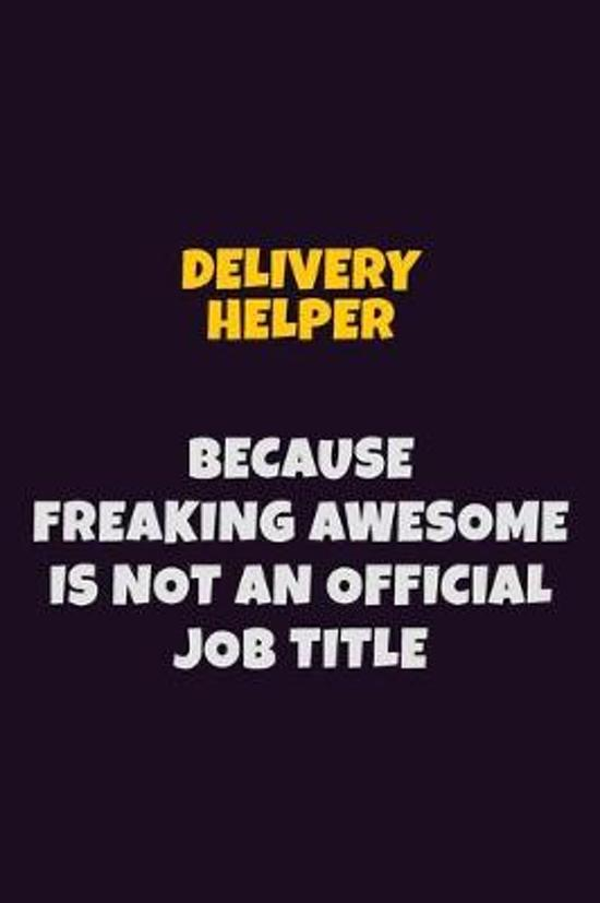 Delivery Helper, Because Freaking Awesome Is Not An Official Job Title: 6X9 Career Pride Notebook Unlined 120 pages Writing Journal