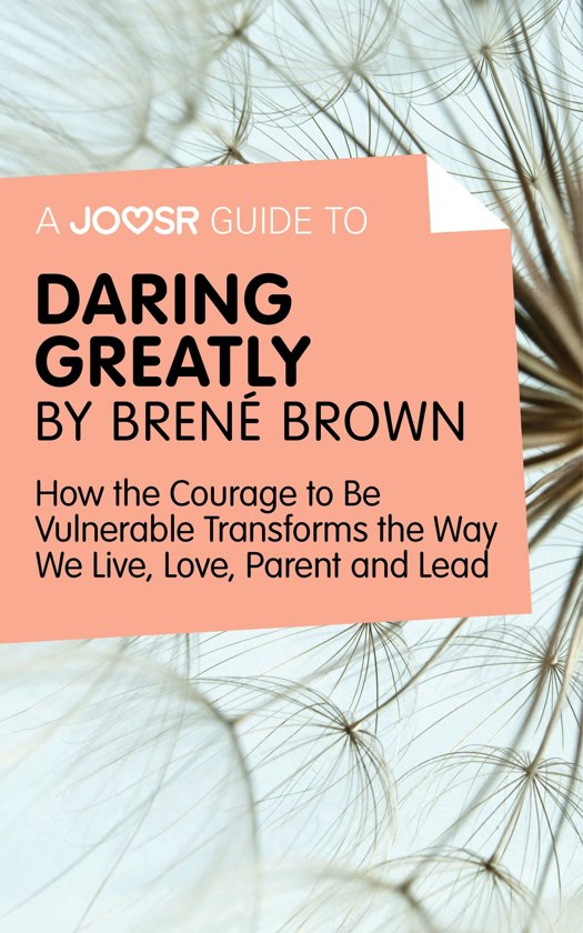 A Joosr Guide to… Daring Greatly by Brené Brown: How the Courage to Be Vulnerable Transforms the Way We Live, Love, Parent, and Lead