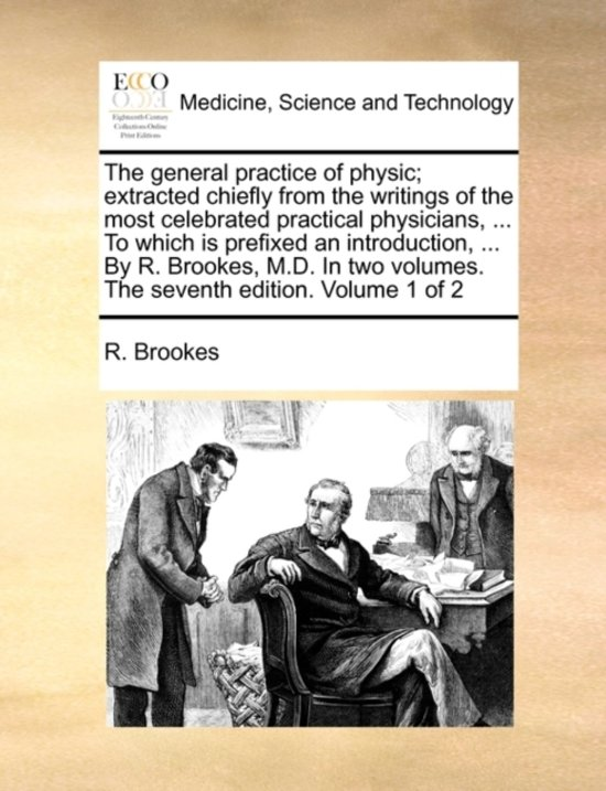 The General Practice of Physic; Extracted Chiefly from the Writings of the Most Celebrated Practical Physicians, ... to Which Is Prefixed an Introduction, ... by R. Brookes, M.D. in Two Volumes. the Seventh Edition. Volume 1 of 2