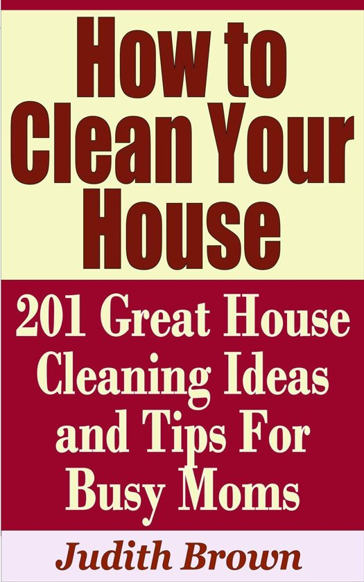 How To Clean Your House 201 Great Cleaning Ideas And Tips For Busy Moms