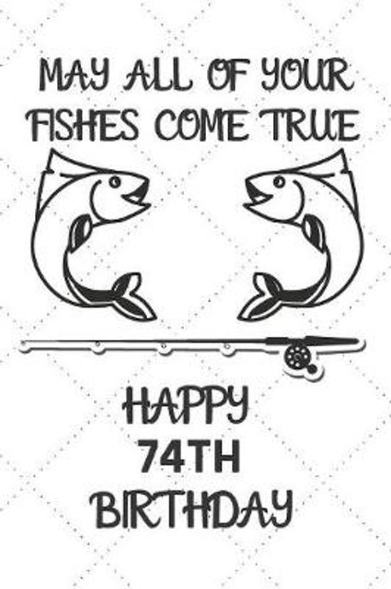 May All Of Your Fishes Come True Happy 74th Birthday: 74 Year Old Birthday Gift Pun Journal / Notebook / Diary / Unique Greeting Card Alternative