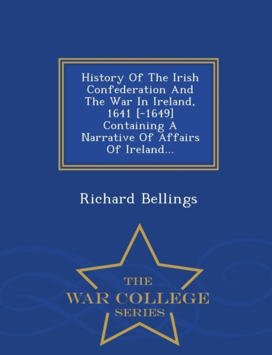 History of the Irish Confederation and the War in Ireland, 1641 [-1649] Containing a Narrative of Affairs of Ireland... - War College Series