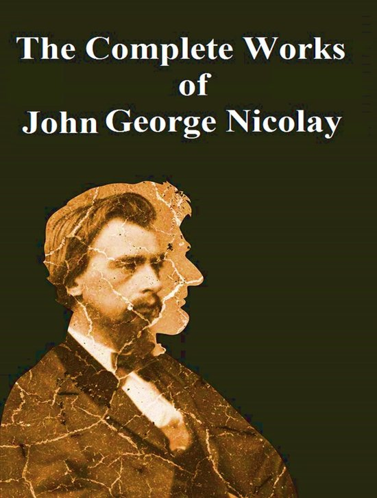 The Complete Works of John George Nicolay