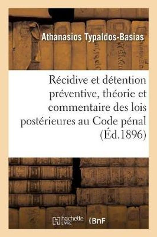 La R cidive Et La D tention Pr ventive, Th orie Et Commentaire Des Lois Post rieures Au Code P nal