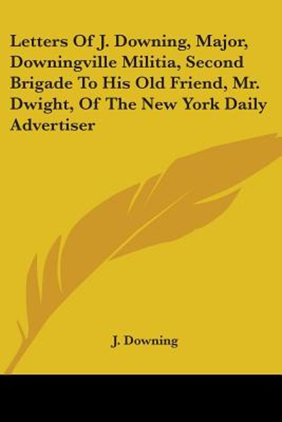 Letters of J. Downing, Major, Downingville Militia, Second Brigade to His Old Friend, Mr. Dwight, of the New York Daily Advertiser
