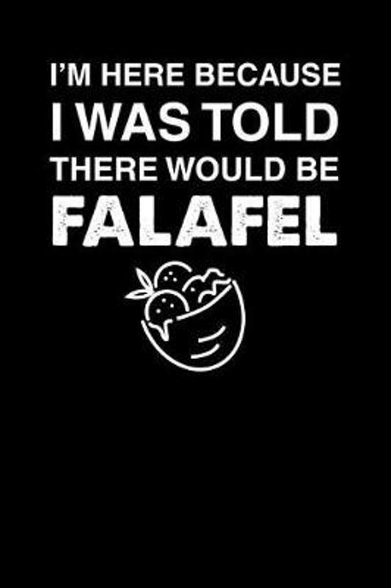I'm Here Because I Was Told There Would Be Falafel