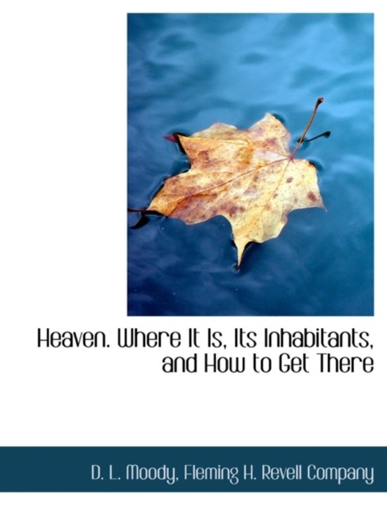Heaven. Where It Is, Its Inhabitants, and How to Get There