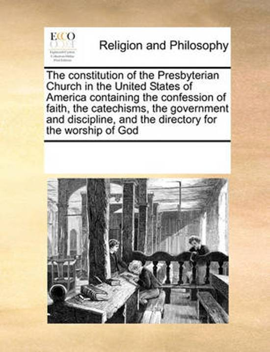 The Constitution of the Presbyterian Church in the United States of America Containing the Confession of Faith, the Catechisms, the Government and Discipline, and the Directory for the Worship of God