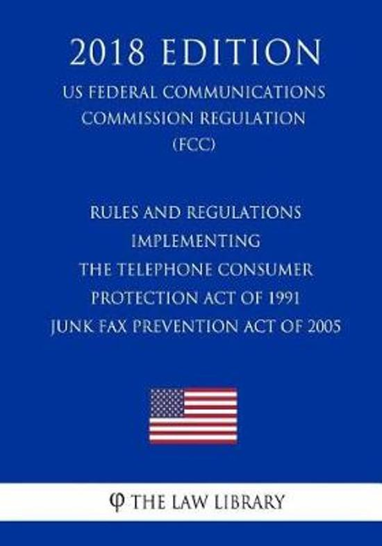Rules and Regulations Implementing the Telephone Consumer Protection Act of 1991 - Junk Fax Prevention Act of 2005 (Us Federal Communications Commission Regulation) (Fcc) (2018 Edition)