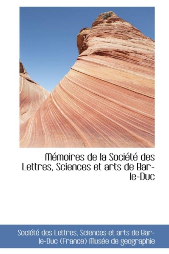 M Moires de La Soci T Des Lettres, Sciences Et Arts de Bar-Le-Duc