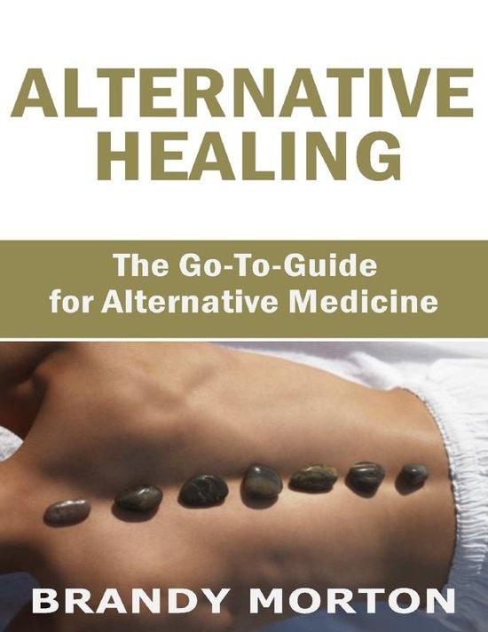 Alternative Healing: The Go to Guide for Alternative Medicine