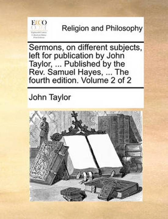 Sermons, on Different Subjects, Left for Publication by John Taylor, ... Published by the REV. Samuel Hayes, ... the Fourth Edition. Volume 2 of 2