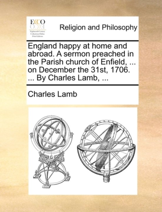 England Happy at Home and Abroad. a Sermon Preached in the Parish Church of Enfield, ... on December the 31st, 1706. ... by Charles Lamb, ...