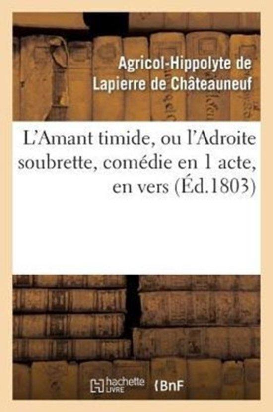 L'Amant Timide, Ou l'Adroite Soubrette, Com�die En 1 Acte, En Vers