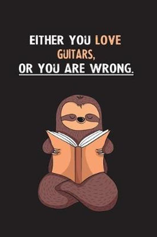 Either You Love Guitars, Or You Are Wrong.