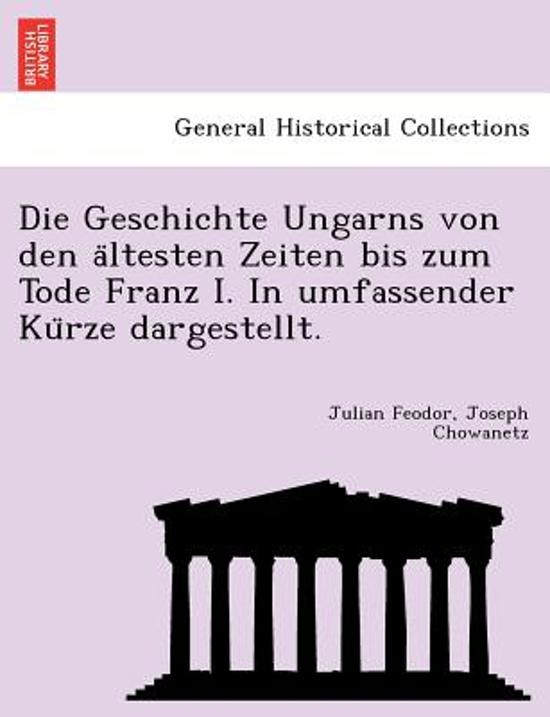Die Geschichte Ungarns Von Den a Ltesten Zeiten Bis Zum Tode Franz I. in Umfassender Ku Rze Dargestellt.