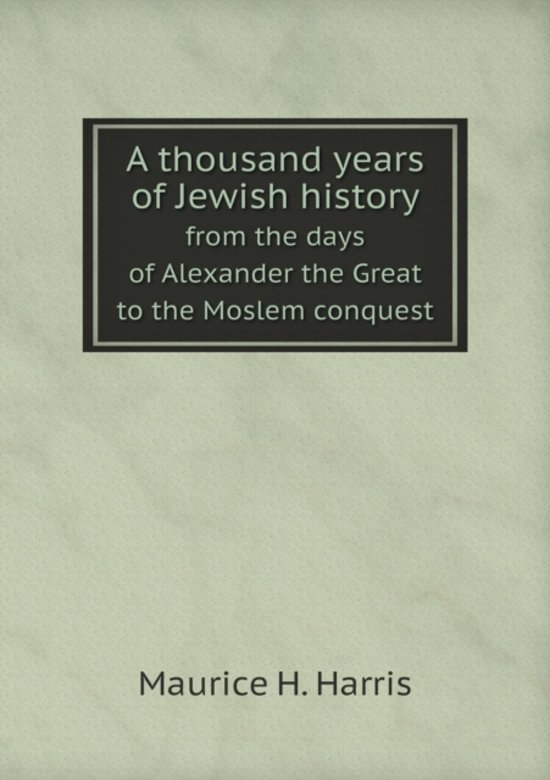A Thousand Years of Jewish History from the Days of Alexander the Great to the Moslem Conquest