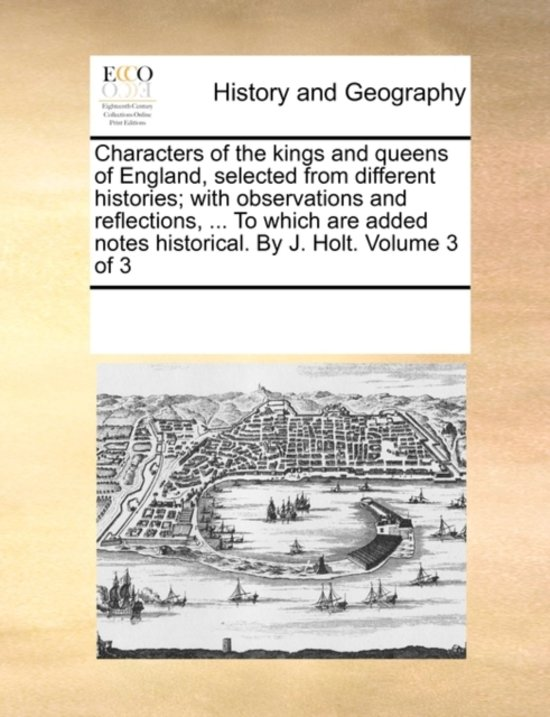 Characters of the Kings and Queens of England, Selected from Different Histories; With Observations and Reflections, ... to Which Are Added Notes Historical. by J. Holt. Volume 3 of 3