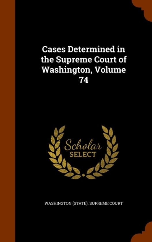 Cases Determined in the Supreme Court of Washington, Volume 74
