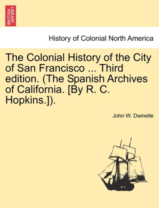 The Colonial History of the City of San Francisco ... Third Edition. (the Spanish Archives of California. [By R. C. Hopkins.]).