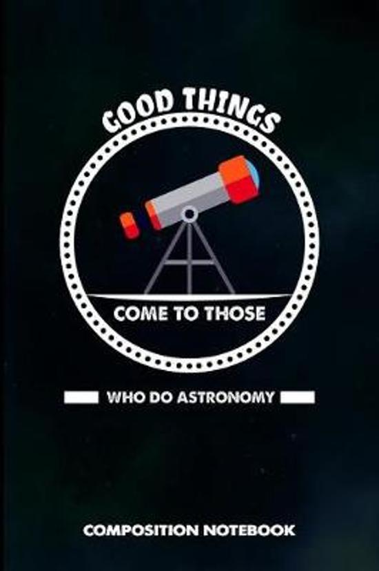 Good Things Come to Those Who Do Astronomy
