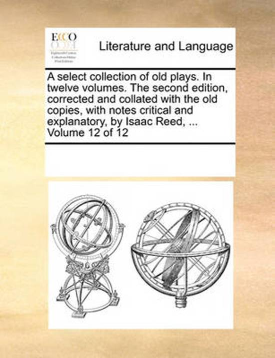 A Select Collection of Old Plays. in Twelve Volumes. the Second Edition, Corrected and Collated with the Old Copies, with Notes Critical and Explanatory, by Isaac Reed, ... Volume 12 of 12