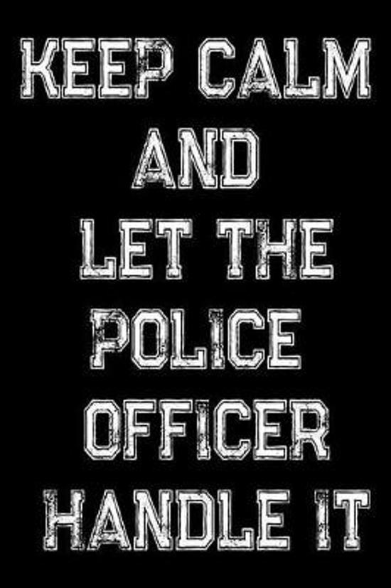 Keep Calm And Let The Police Officer Handle It