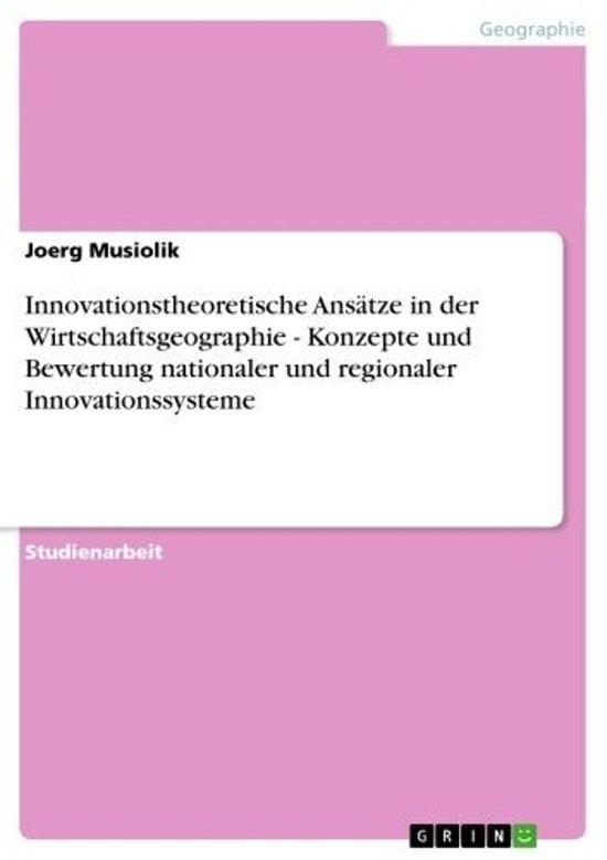 Innovationstheoretische Ansätze in der Wirtschaftsgeographie - Konzepte und Bewertung nationaler und regionaler Innovationssysteme