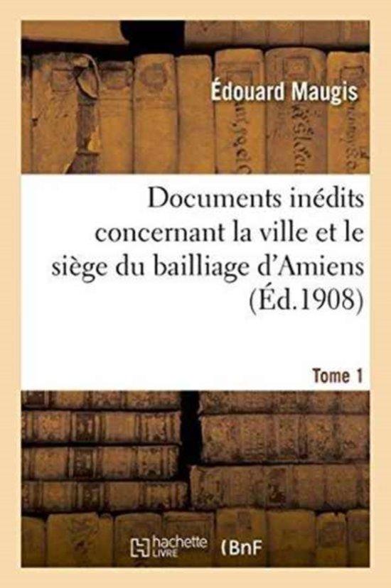 Documents In dits Concernant La Ville Et Le Si ge Du Bailliage d'Amiens. T. 1
