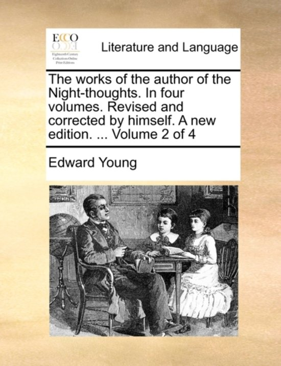 The Works of the Author of the Night-Thoughts. in Four Volumes. Revised and Corrected by Himself. a New Edition. ... Volume 2 of 4