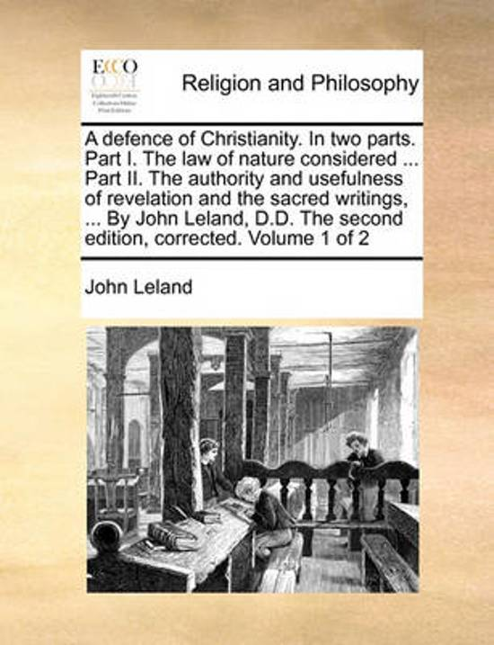 A Defence of Christianity. in Two Parts. Part I. the Law of Nature Considered ... Part II. the Authority and Usefulness of Revelation and the Sacred Writings, ... by John Leland, D.D. the Second Edition, Corrected. Volume 1 of 2