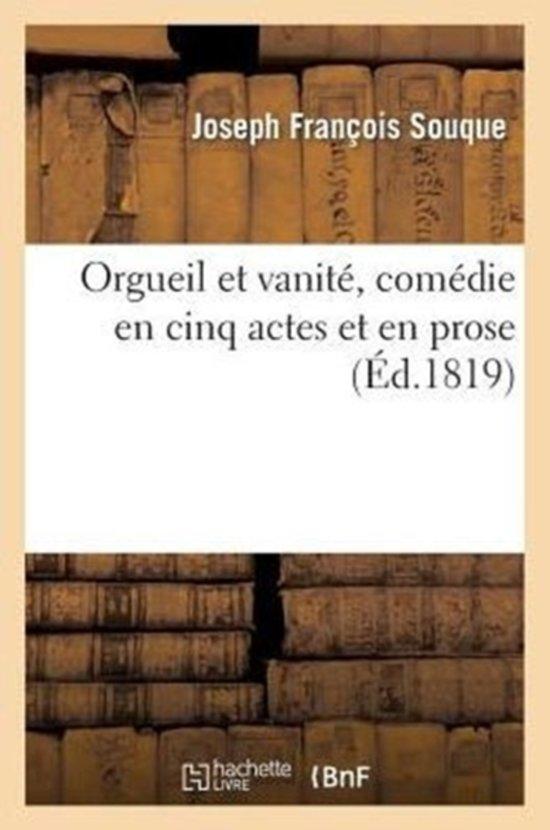 Orgueil Et Vanit , Com die En Cinq Actes Et En Prose, Repr sent e Pour La Premi re Fois