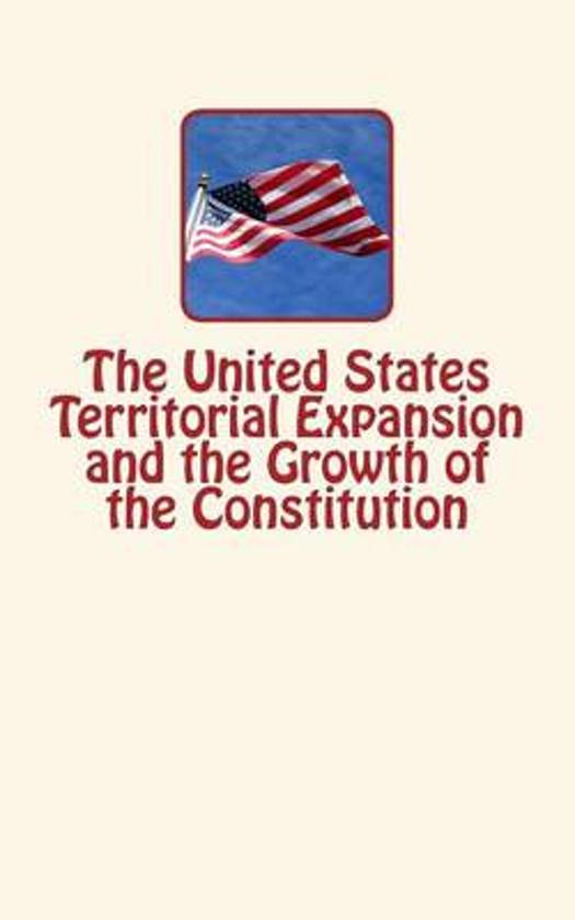 The United States Territorial Expansion and the Growth of the Constitution