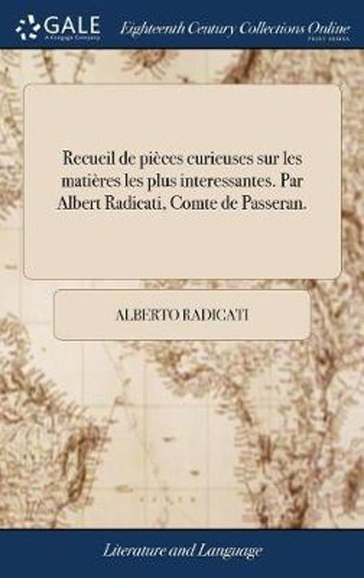 Recueil de Pi ces Curieuses Sur Les Mati res Les Plus Interessantes. Par Albert Radicati, Comte de Passeran.