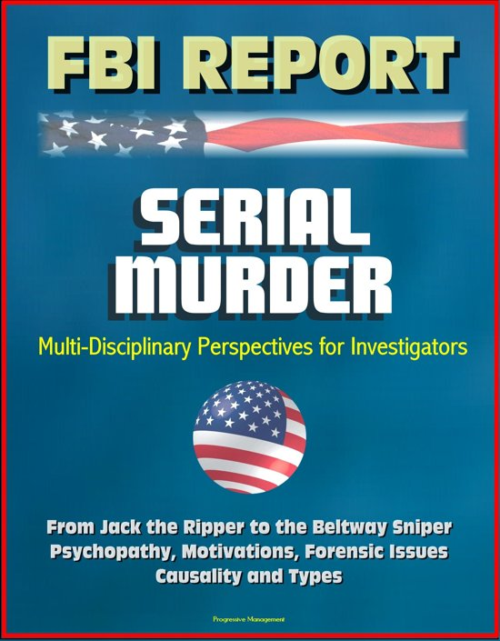 FBI Report: Serial Murder, Multi-Disciplinary Perspectives for Investigators - From Jack the Ripper to the Beltway Sniper, Psychopathy, Motivations, Forensic Issues, Causality and Types