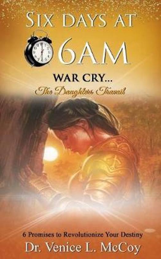 Six Days At 6am: War Cry...The Daughters Travail (6 Promises to Revolutionize Your Destiny)